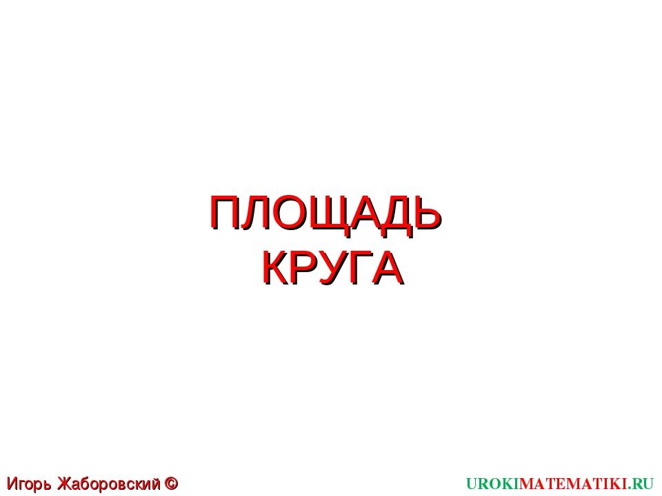 ПЛОЩАДЬ КРУГА UROKIMATEMATIKI.RU Игорь Жаборовский © 2012