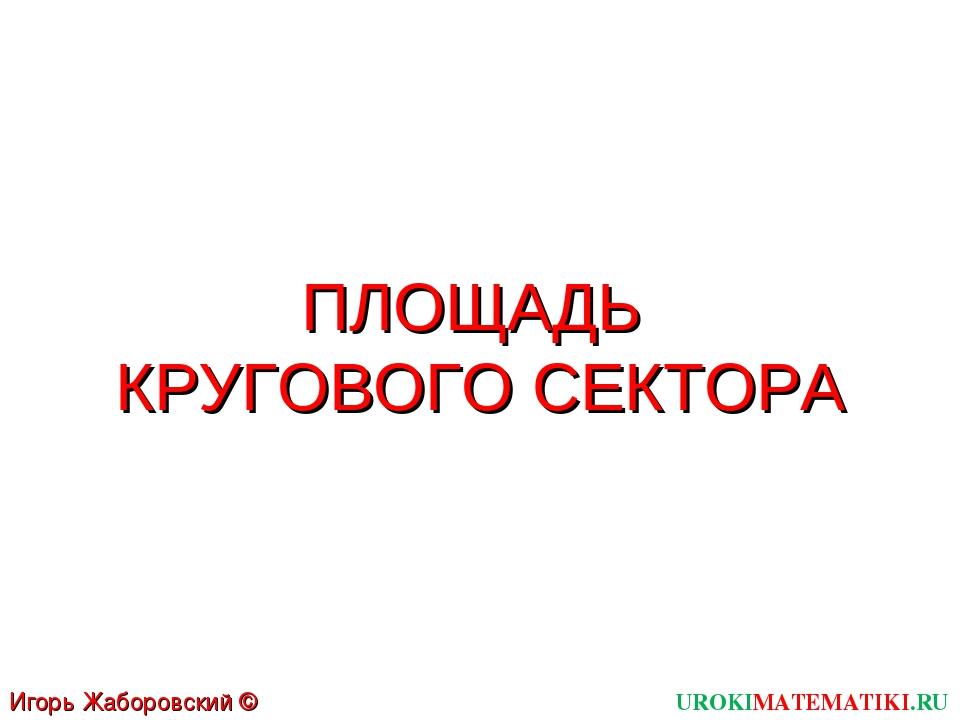 ПЛОЩАДЬ КРУГОВОГО СЕКТОРА UROKIMATEMATIKI.RU Игорь Жаборовский © 2012