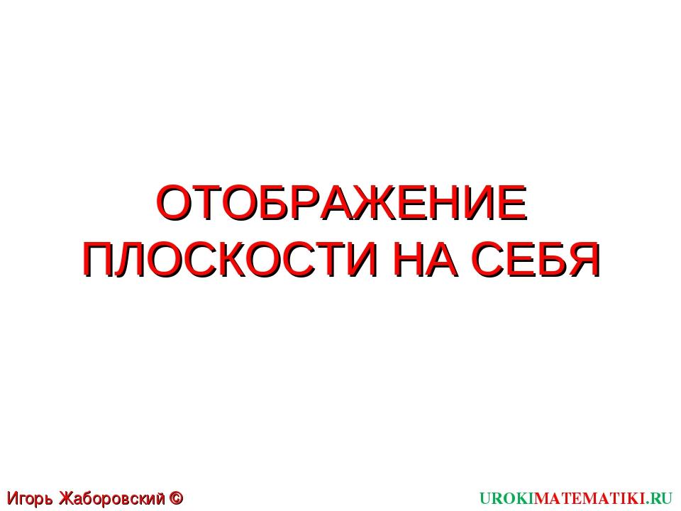 ОТОБРАЖЕНИЕ ПЛОСКОСТИ НА СЕБЯ UROKIMATEMATIKI.RU Игорь Жаборовский © 2012