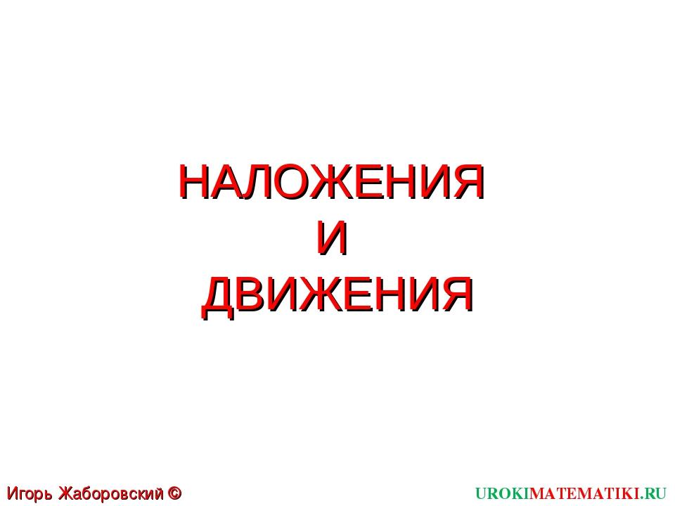 НАЛОЖЕНИЯ И ДВИЖЕНИЯ UROKIMATEMATIKI.RU Игорь Жаборовский © 2012