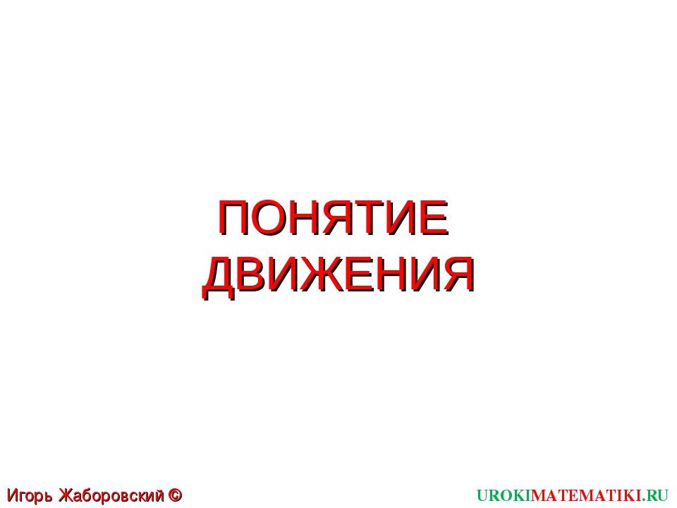 ПОНЯТИЕ ДВИЖЕНИЯ UROKIMATEMATIKI.RU Игорь Жаборовский © 2012