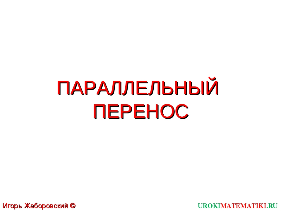 ПАРАЛЛЕЛЬНЫЙ ПЕРЕНОС UROKIMATEMATIKI.RU Игорь Жаборовский © 2012