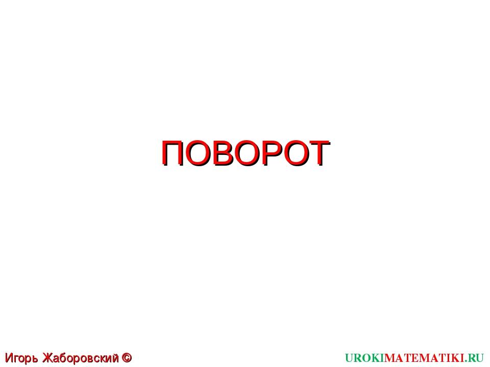 ПОВОРОТ UROKIMATEMATIKI.RU Игорь Жаборовский © 2012