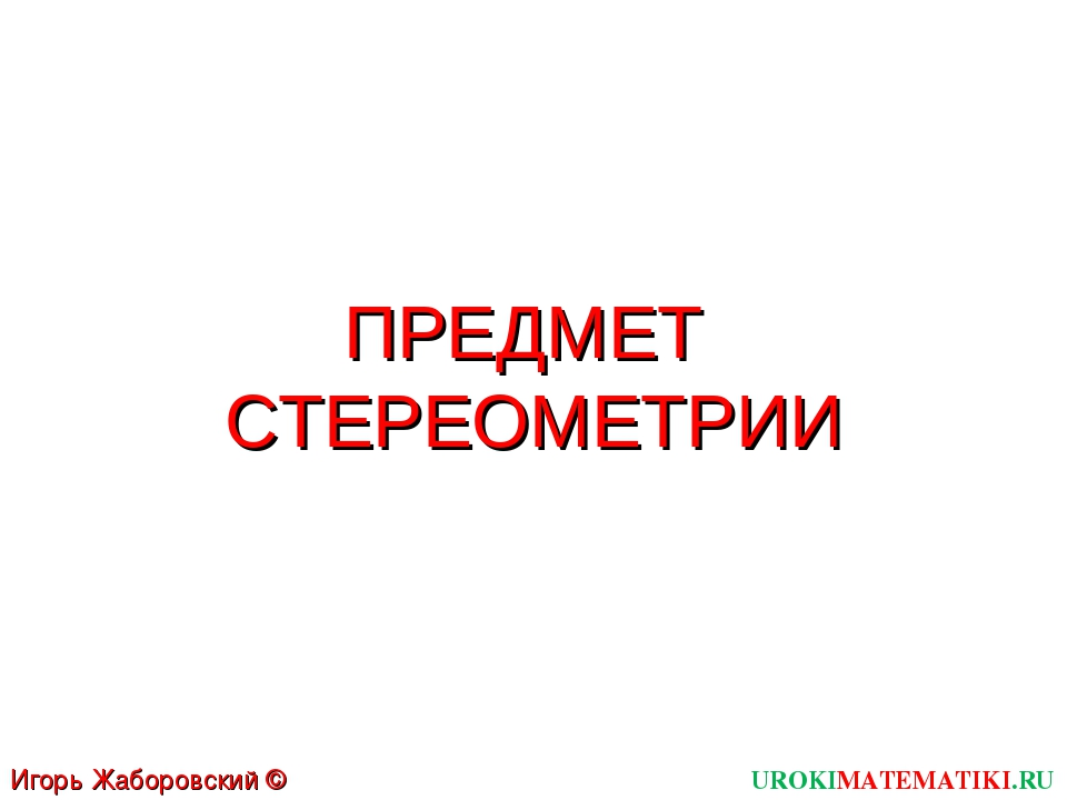 ПРЕДМЕТ СТЕРЕОМЕТРИИ UROKIMATEMATIKI.RU Игорь Жаборовский © 2012