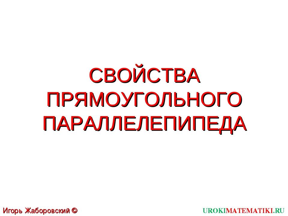 СВОЙСТВА ПРЯМОУГОЛЬНОГО ПАРАЛЛЕЛЕПИПЕДА UROKIMATEMATIKI.RU Игорь Жаборовский...