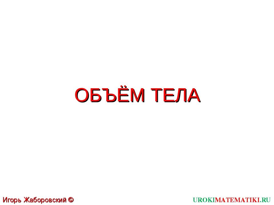 ОБЪЁМ ТЕЛА UROKIMATEMATIKI.RU Игорь Жаборовский © 2012