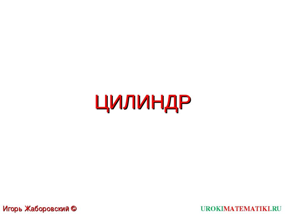 ЦИЛИНДР UROKIMATEMATIKI.RU Игорь Жаборовский © 2012