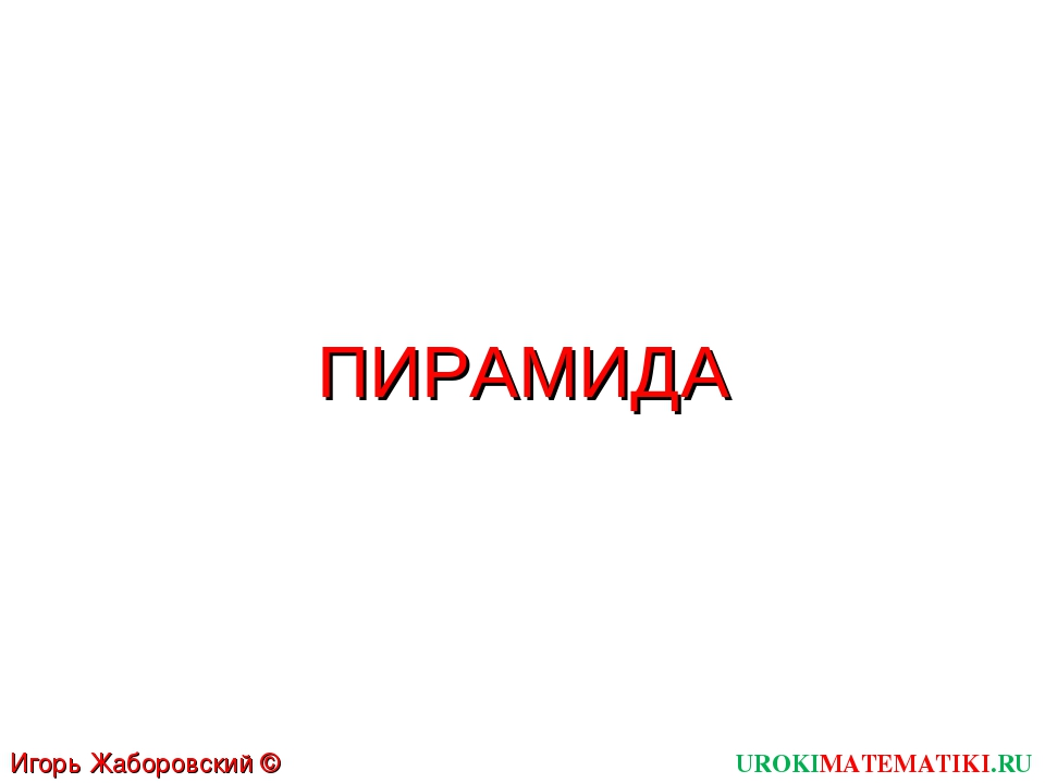 ПИРАМИДА UROKIMATEMATIKI.RU Игорь Жаборовский © 2012
