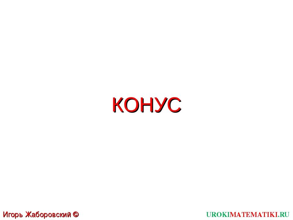 КОНУС UROKIMATEMATIKI.RU Игорь Жаборовский © 2012