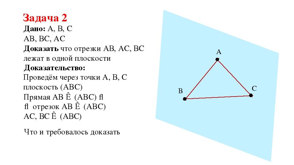 Задача 2 Дано: А, В, С Доказать что отрезки АВ, АС, ВС лежат в одной плоскост...