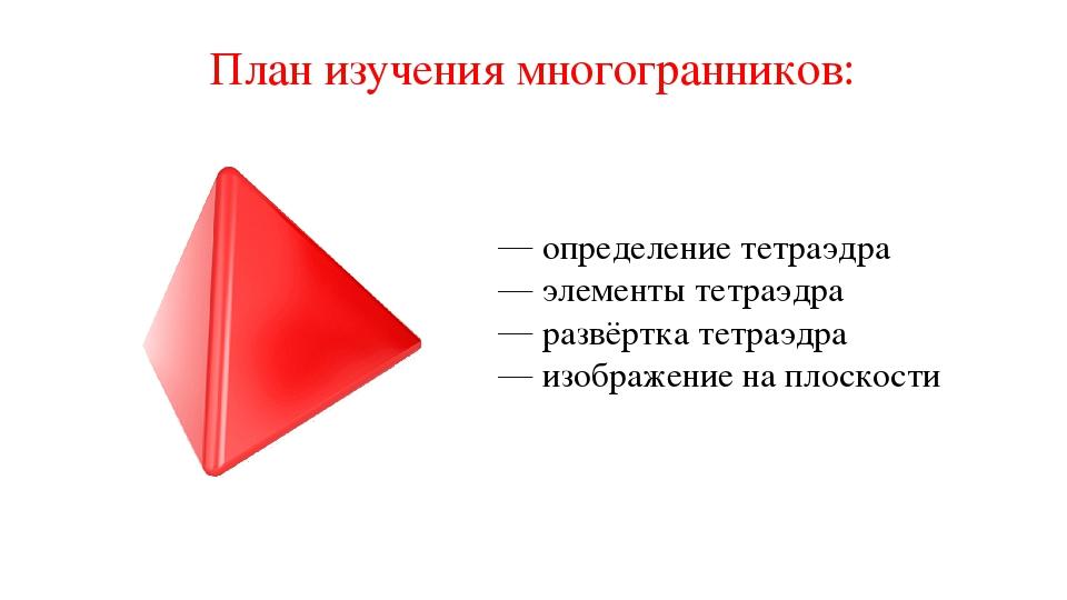 План изучения многогранников: определение тетраэдра элементы тетраэдра развёр...