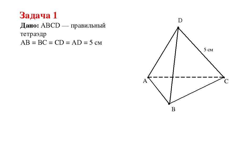 Задача 1 Дано: ABCD — правильный тетраэдр AB = BC = CD = AD = 5 см A B C D 5 см