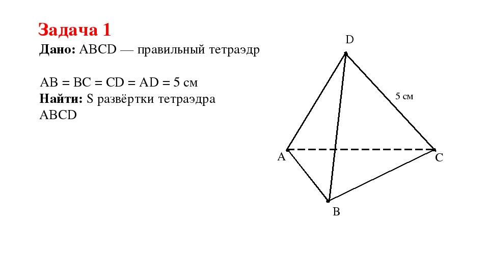 Задача 1 Дано: ABCD — правильный тетраэдр Найти: S развёртки тетраэдра ABCD A...