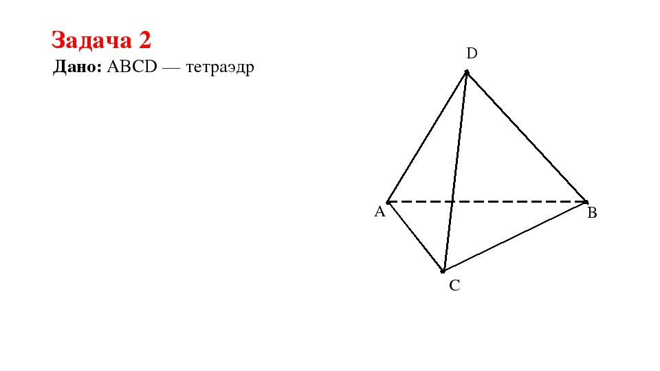 Задача 2 Дано: ABCD — тетраэдр A C B D