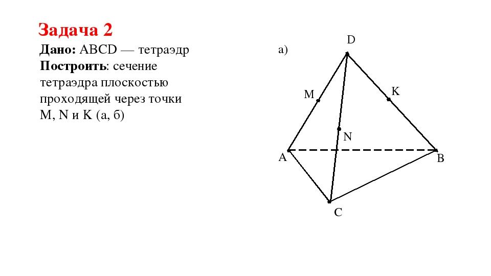 Задача 2 Дано: ABCD — тетраэдр Построить: сечение тетраэдра плоскостью проход...