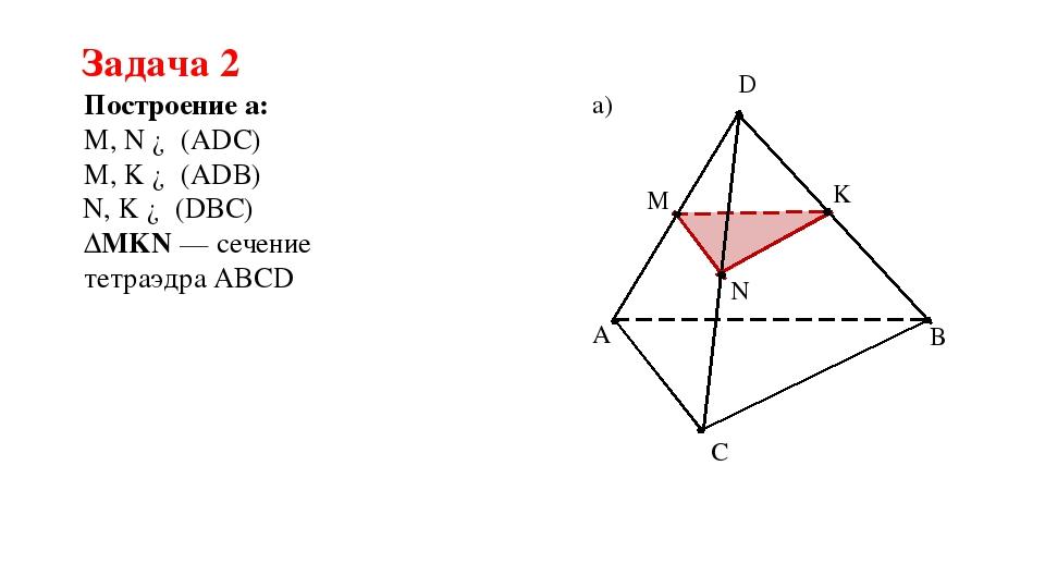Задача 2 Построение а: A C B D M K N а) M, N ∈ (ADC) M, K ∈ (ADB) N, K ∈ (DBC...