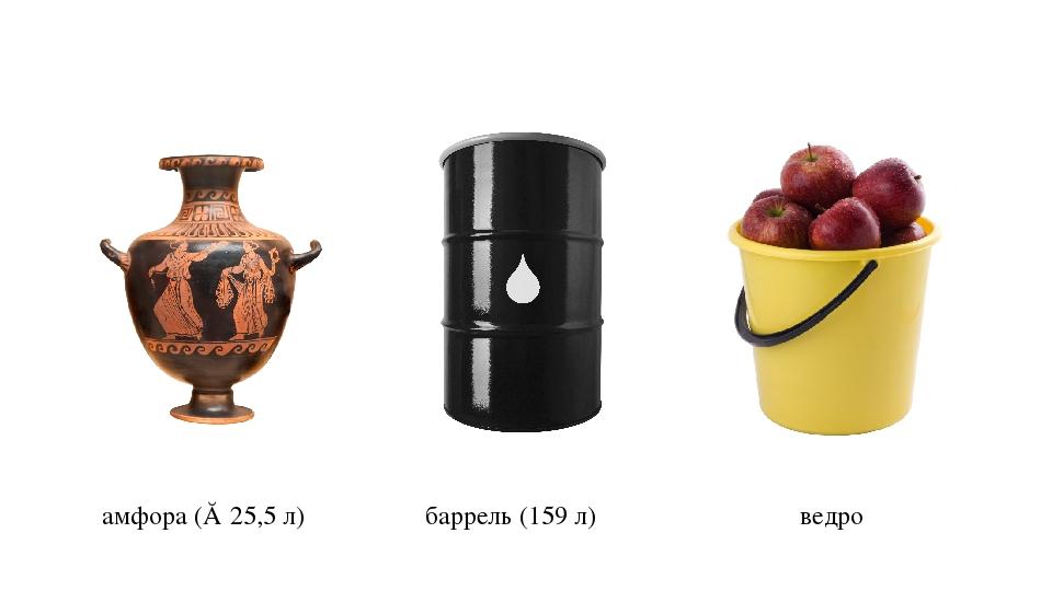 амфора (≈ 25,5 л) баррель (159 л) ведро