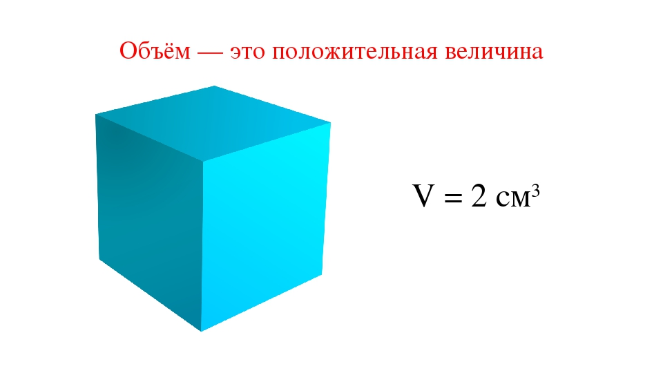 Объём — это положительная величина V = 2 см3