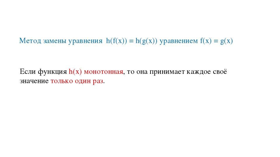 Метод замены уравнения h(f(х)) = h(g(х)) уравнением f(х) = g(х) Если функция...