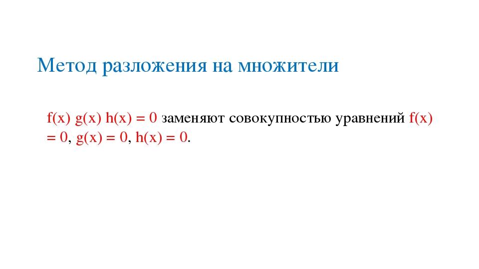 Метод разложения на множители f(x) g(x) h(x) = 0 заменяют совокупностью уравн...