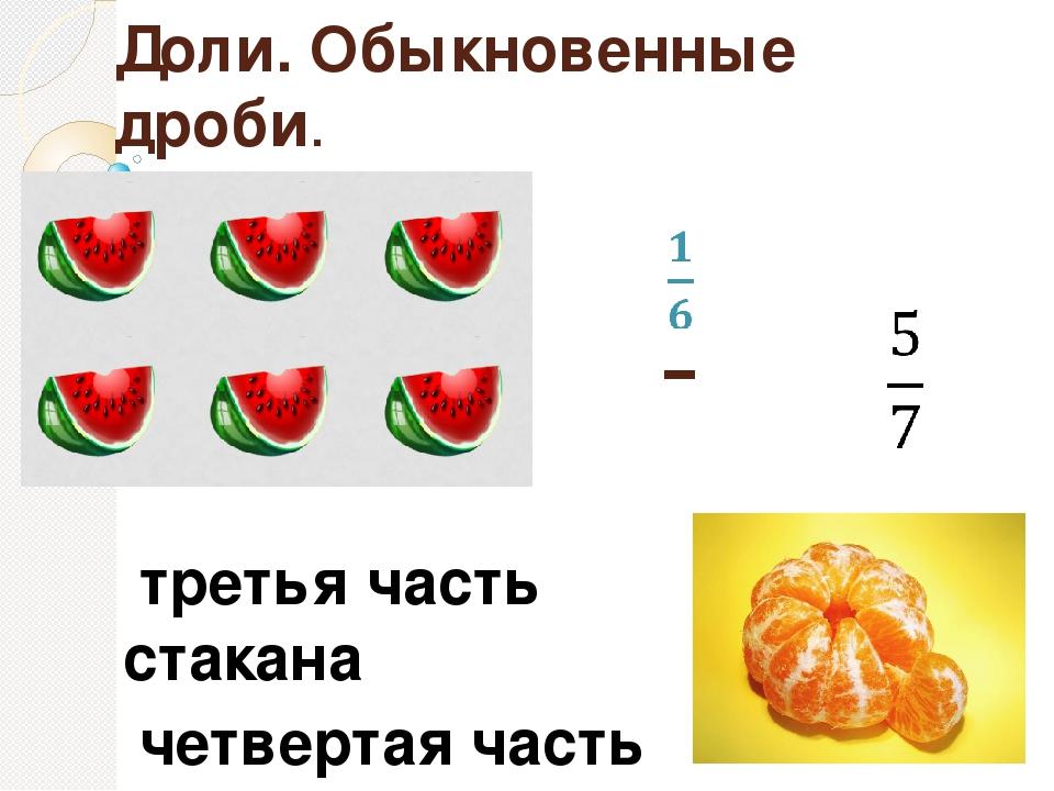 Доли. Обыкновенные дроби. третья часть стакана четвертая часть яблока шестая...