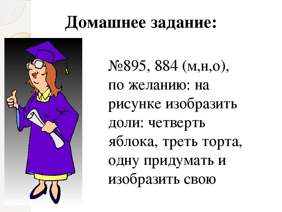 Домашнее задание: №895, 884 (м,н,о), по желанию: на рисунке изобразить доли:...