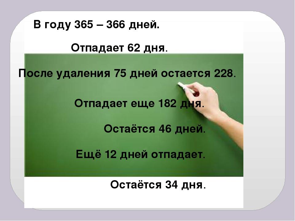 В году 365 – 366 дней. Отпадает 62 дня. После удаления 75 дней остается 228....