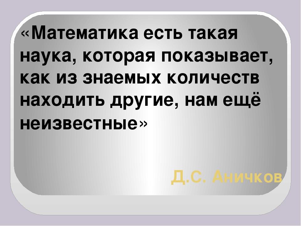 Д.С. Аничков «Математика есть такая наука, которая показывает, как из знаемых...