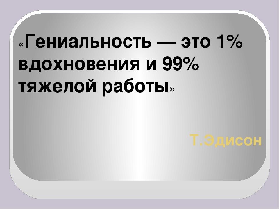 Т.Эдисон «Гениальность — это 1% вдохновения и99% тяжелой работы»
