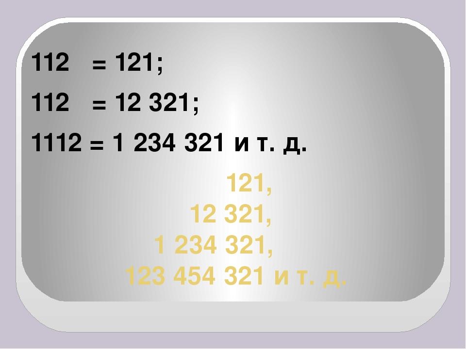 121, 12 321, 1 234 321, 123 454 321и т. д. 112 = 121; 112 = 12 321; 111...