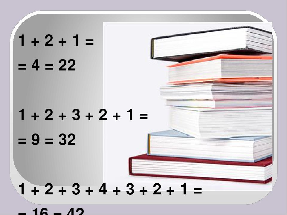 1 + 2 + 1 = = 4 = 22 1 + 2 + 3 + 2 + 1 = = 9 = 32 1 + 2 + 3 + 4 + 3 + 2 + 1 =...