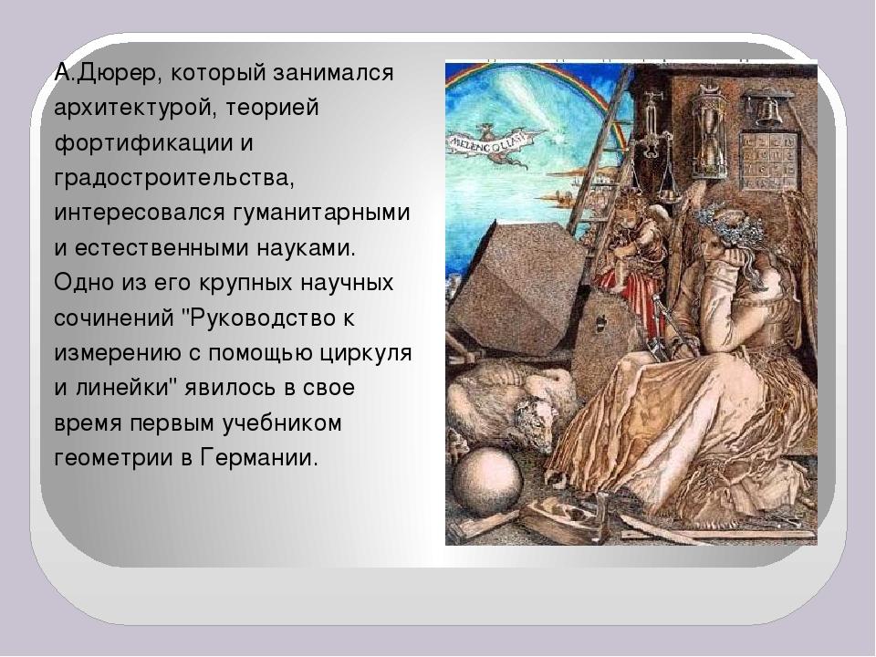 А.Дюрер, который занимался архитектурой, теорией фортификации и градостроител...