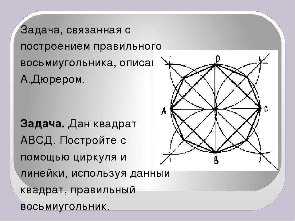 Задача, связанная с построением правильного восьмиугольника, описана А.Дюреро...