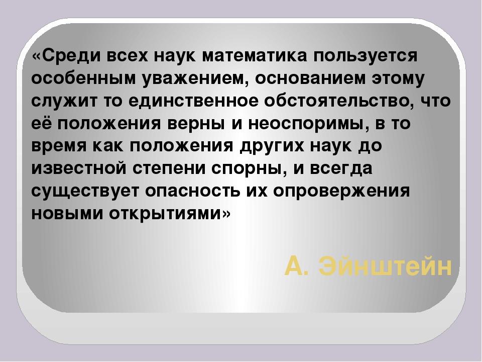 А. Эйнштейн «Среди всех наук математика пользуется особенным уважением, основ...