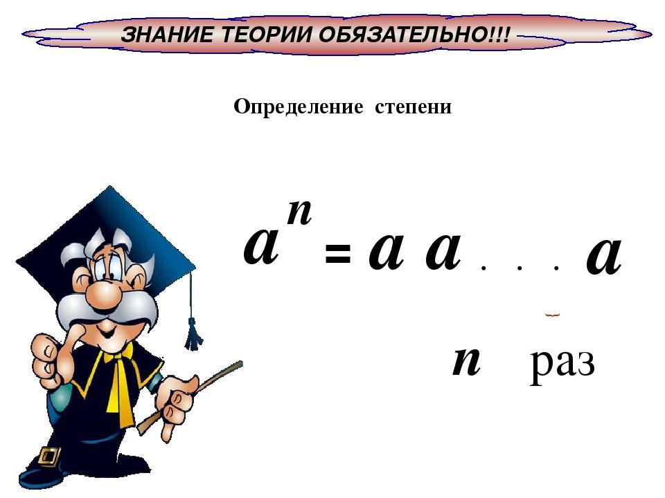 ЗНАНИЕ ТЕОРИИ ОБЯЗАТЕЛЬНО!!! Определение степени = раз n а п а а а • • • }
