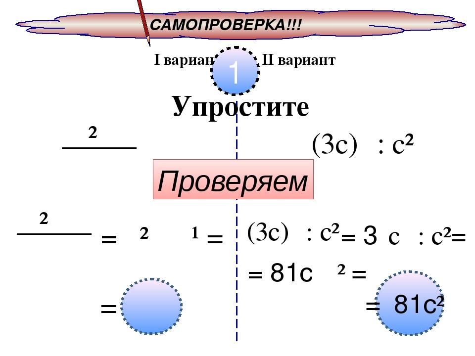 САМОПРОВЕРКА!!! I вариант II вариант 1 Упростите 𝑥² 𝑥⁸ 𝑥 (3с)⁴ : с² Проверяем...
