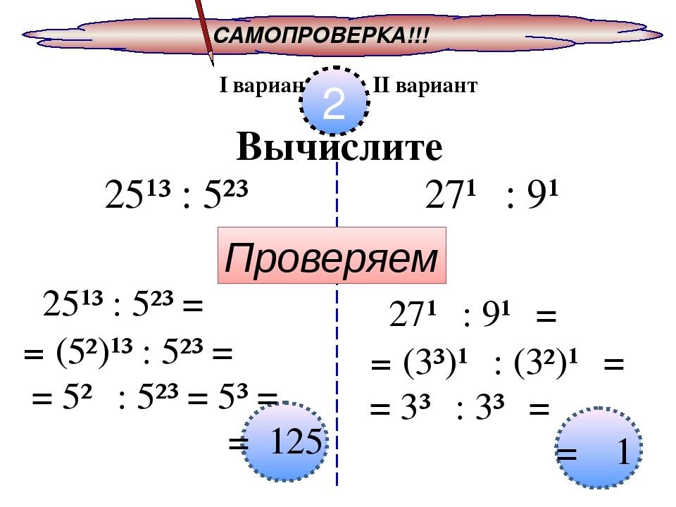 САМОПРОВЕРКА!!! I вариант II вариант 2 Вычислите Проверяем 25¹³ : 5²³ 27¹⁰ :...