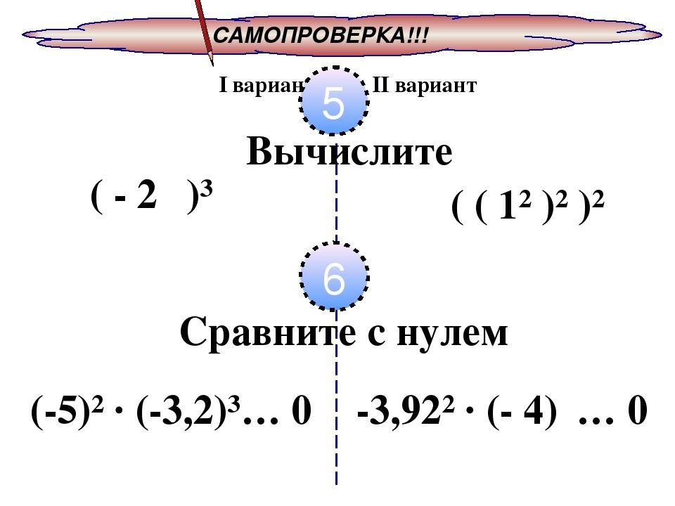 САМОПРОВЕРКА!!! I вариант II вариант 5 Вычислите ( - 2⁰ )³ ( ( 1² )² )² 6 Сра...
