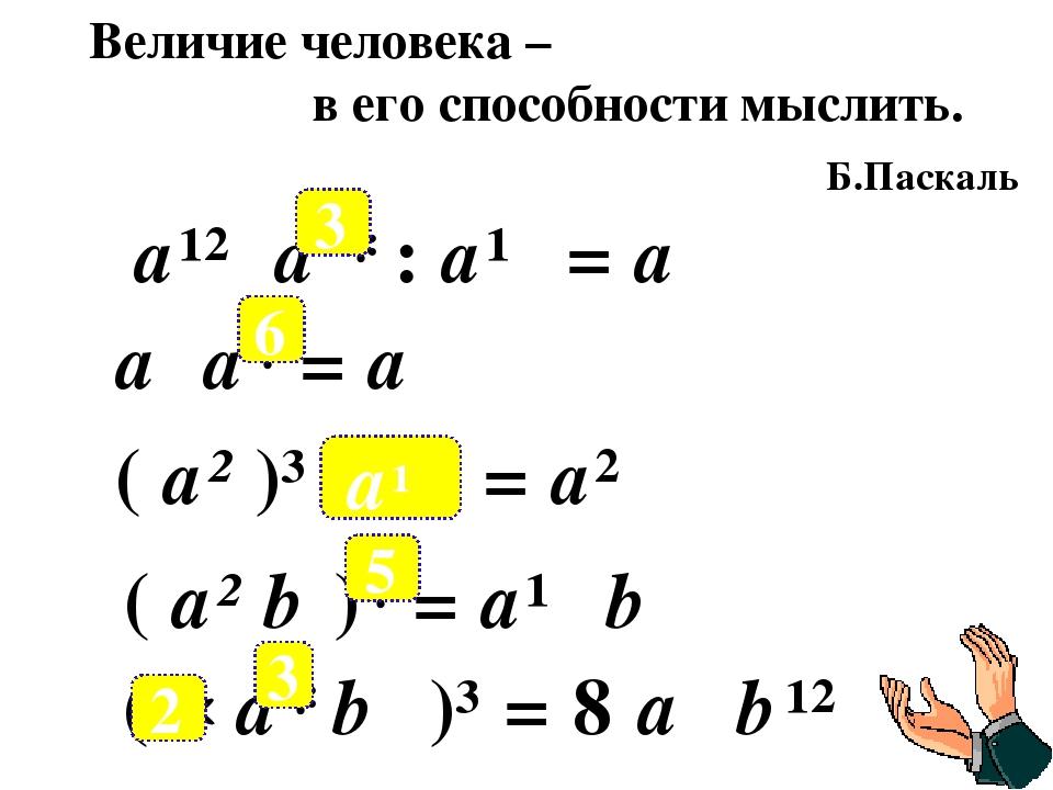 Величие человека – в его способности мыслить. Б.Паскаль а¹² а * : а¹⁰ = а⁵ а...