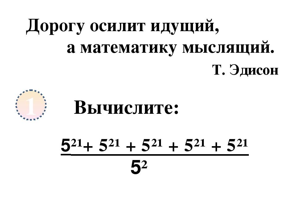 1 Дорогу осилит идущий, а математику мыслящий. Т. Эдисон Вычислите: 5²¹+ 5²¹...