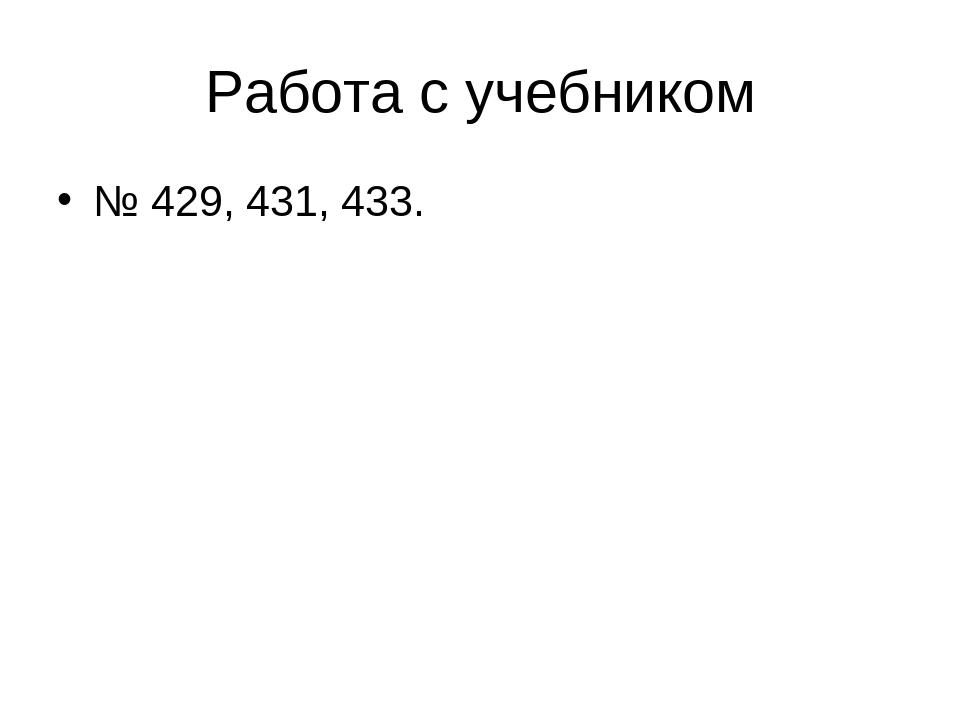 Работа с учебником № 429, 431, 433.