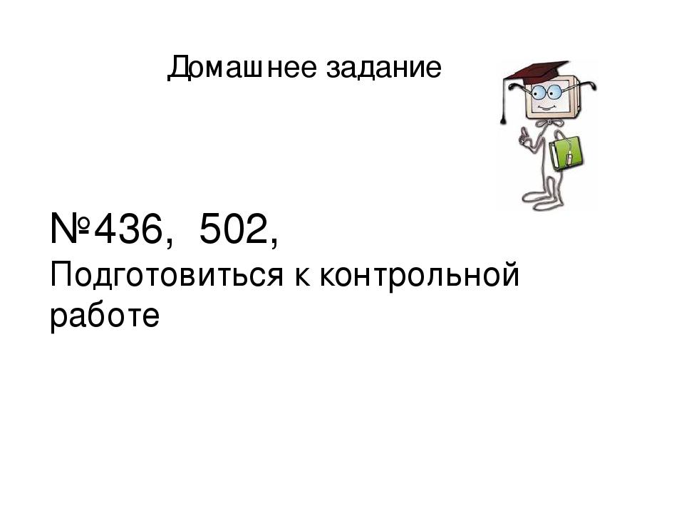 Домашнее задание №436, 502, Подготовиться к контрольной работе