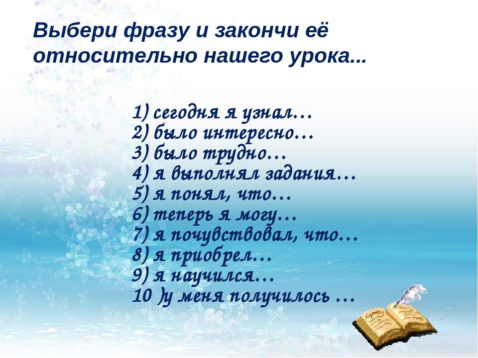 Выбери фразу и закончи её относительно нашего урока... 1) сегодня я узнал… 2)...