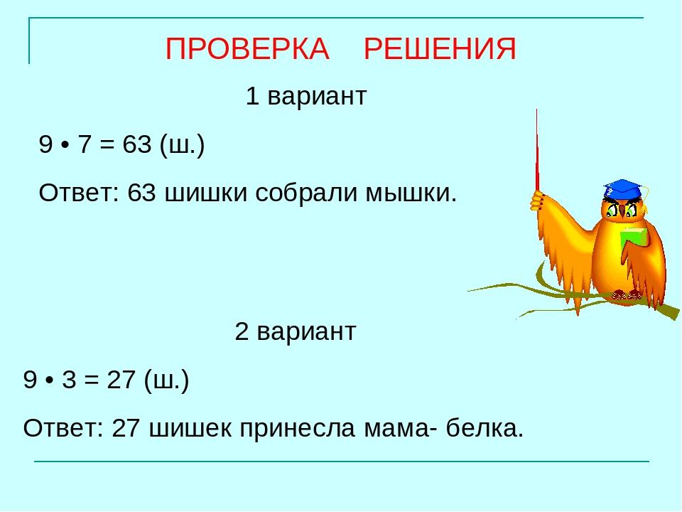 1 вариант 9 • 7 = 63 (ш.) Ответ: 63 шишки собрали мышки. 2 вариант 9 • 3 = 27...