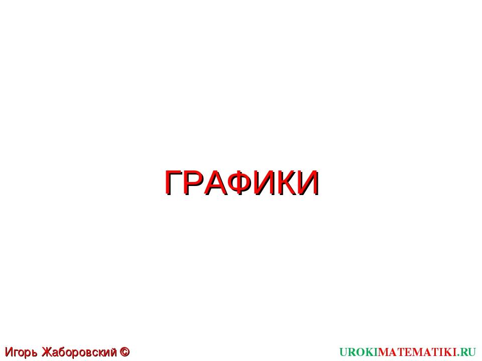UROKIMATEMATIKI.RU Игорь Жаборовский © 2011 ГРАФИКИ