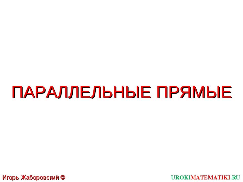 UROKIMATEMATIKI.RU Игорь Жаборовский © 2011 ПАРАЛЛЕЛЬНЫЕ ПРЯМЫЕ