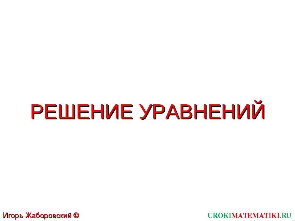 UROKIMATEMATIKI.RU Игорь Жаборовский © 2011 РЕШЕНИЕ УРАВНЕНИЙ