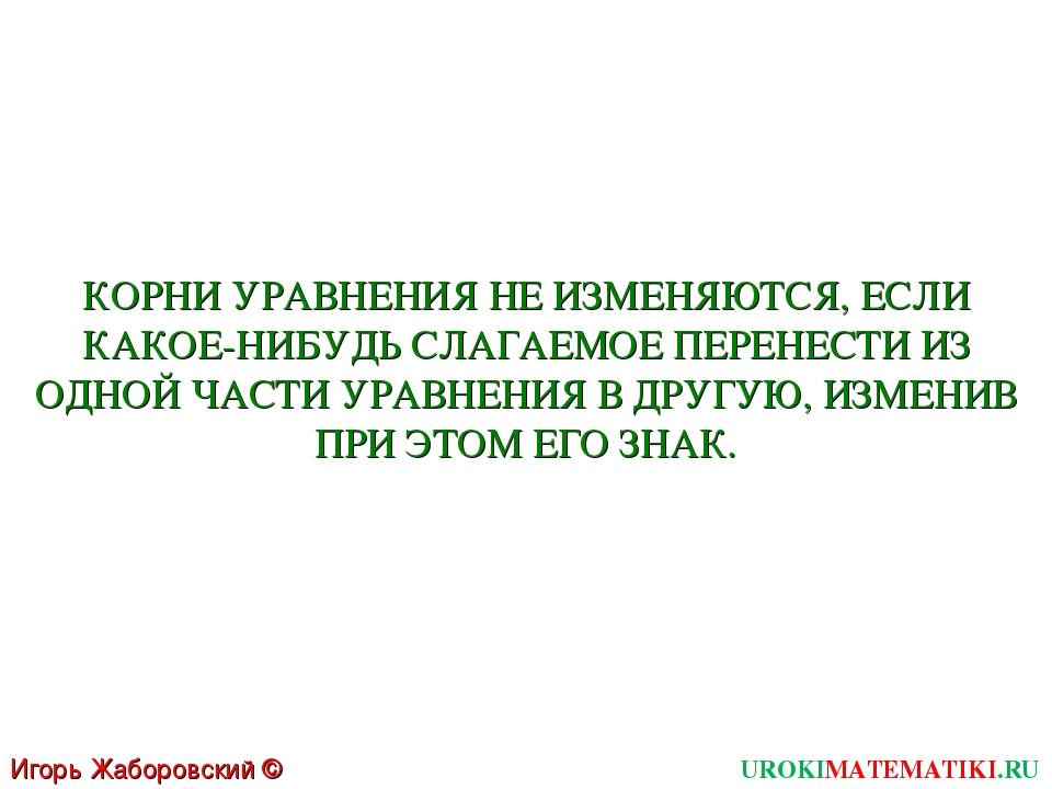Игорь Жаборовский © 2011 UROKIMATEMATIKI.RU КОРНИ УРАВНЕНИЯ НЕ ИЗМЕНЯЮТСЯ, ЕС...
