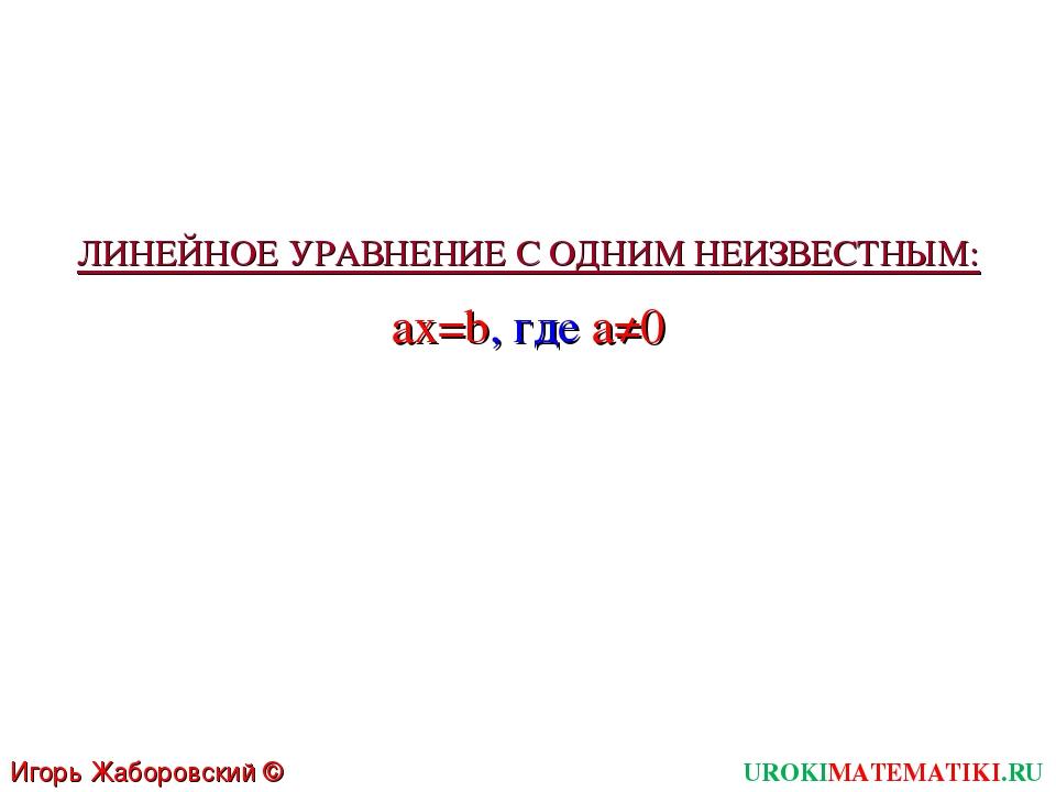 Игорь Жаборовский © 2011 UROKIMATEMATIKI.RU ax=b, где a≠0 ЛИНЕЙНОЕ УРАВНЕНИЕ...