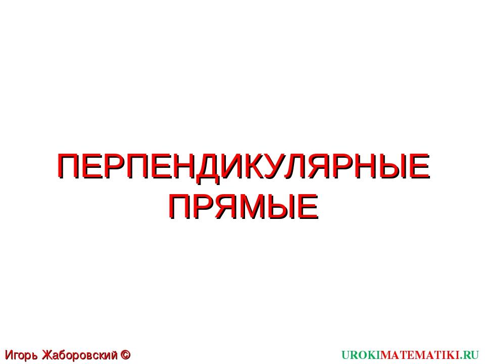 UROKIMATEMATIKI.RU Игорь Жаборовский © 2011 ПЕРПЕНДИКУЛЯРНЫЕ ПРЯМЫЕ